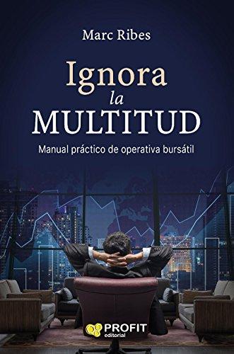 Ignora la multitud: Manual práctico de operativa bursátil por Joan Marc Ribes Estrella