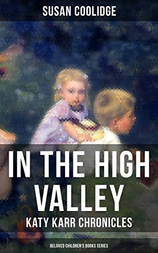IN THE HIGH VALLEY - Katy Karr Chronicles (Beloved Children's Books Series): Adventures of Katy, Clover and the Rest of the Carr Family (Including the story