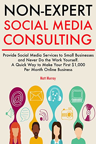 Non-Expert Social Media Consulting: Provide Social Media Services to Small Businesses and Never Do the Work Yourself. A Quick Way to Make Your First $1,000 Per Month Business Online.