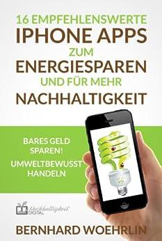 16 empfehlenswerte iPhone Apps zum Energiesparen und für mehr Nachhaltigkeit. Bares Geld sparen! Umweltbewusst handeln von [Woehrlin, Bernhard]