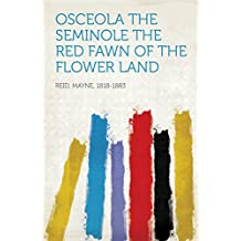 Osceola the Seminole The Red Fawn of the Flower Land