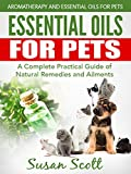 Essential Oils For Pets: A Complete Practical Guide of Natural Remedies and Ailments (Essential Oils for Pets, Essential Oils for Dogs, Essential Oils for Cats, Natural Pet Care)