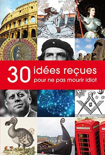 30 idées recues pour ne pas mourir idiot