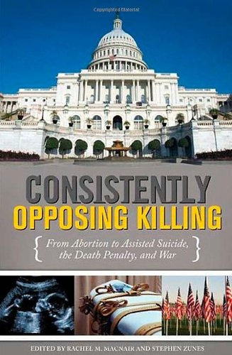 Consistently Opposing Killing: From Abortion to Assisted Suicide, the Death Penalty and War