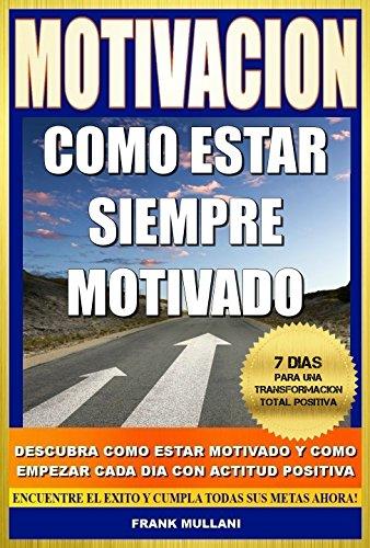 MOTIVACION - Como Estar Siempre Motivado: 7 Dias Para Una Transformación Total Positiva - Descubra Como Estar Motivado y Como Empezar Cada Dia con Actitud ... positivo nº 5) (Spanish Edition)