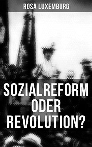 Sozialreform oder Revolution?: Die Krise, Die Sozialreform, Zollpolitik und Militarismus, Die Gewerkschaften, Das Lohngesetz, Die Genossenschaften, Die ... Der Opportunismus in Theorie und Praxis...