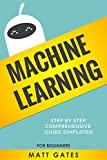 Machine Learning: For Beginners – Your Definitive guide For Neural Networks, Algorithms, Random Forests and Decision Trees Made Simple  (Machine Learning Series Book 1)