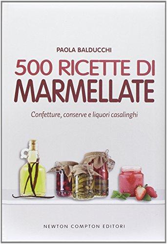 500 ricette di marmellate. Confetture, conserve e liquori casalinghi