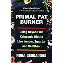 Primal Fat Burner: Going Beyond the Ketogenic Diet to Live Longer, Smarter and Healthier
