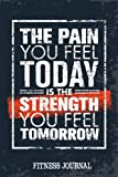 The Pain You Feel Today Is the Strength You Feel Tomorrow Fitness Journal: Daily Training, Fitness & Workout Journal Notebook for Women & Men
