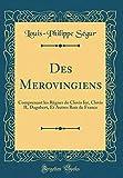 Des Merovingiens: Comprenant Les Règnes de Clovis Ier, Clovis II, Dagobert, Et Autres Rois de France (Classic Reprint)