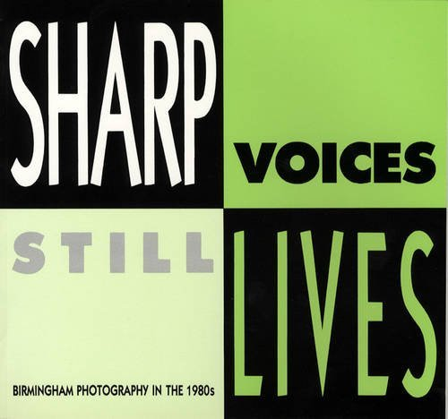 Sharp Voices, Still Lives: Birmingham Photography in the 1980's by Philippa Goodall (1990-02-06)