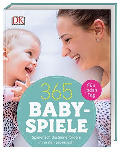 365 Babyspiele für jeden Tag: Spielerisch die Sinne fördern im ersten Jahr