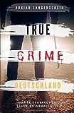 TRUE CRIME DEUTSCHLAND: Wahre Verbrechen echte Kriminalfälle Adrian Langenscheid 15 schockierende Kurzgeschichten aus dem wahren Leben von Adrian Langenscheid