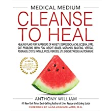 Medical Medium Cleanse to Heal: Healing Plans for Sufferers of Anxiety, Depression, Acne, Eczema, Lyme, Gut Problems, Brain Fog, Weight Issues, ... ... Fibroids, Uti, Endometriosis & Autoimmune