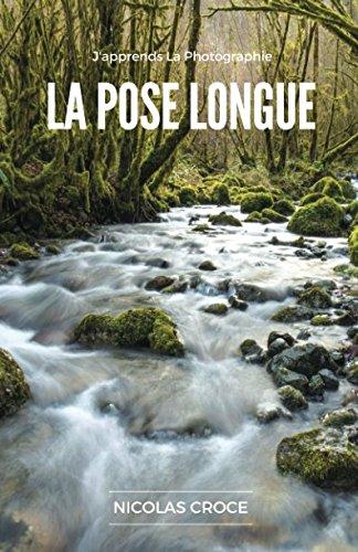 La Pose Longue: Les secrets de la photographie en pose longue enfin expliqués simplement par Nicolas Croce