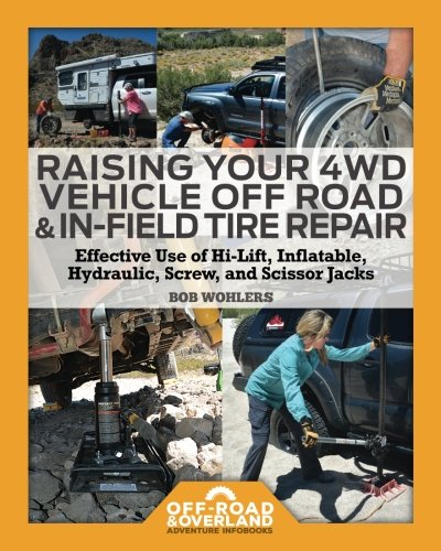 Raising Your 4WD Vehicle Off-Road & In-Field Tire Repair: Effective Use of Hi-Lift, Inflatable, Hydraulic, Screw, and Scissor Jacks (Off-Road & Overland Adventure Infobooks)