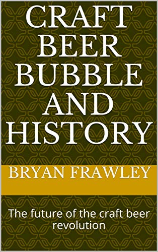 Craft Beer Bubble and History: The future of the craft beer revolution (English Edition)