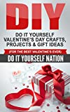 DIY: Do It Yourself Valentine's Day - Crafts, Projects, Gift Ideas (For The Best Valentine's Ever) (Do It Yourself, Crafts and Hobbies, Crafts, DIY, Valentine, ... Gifts of Love Book 1) (English Edition)