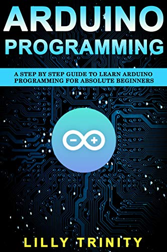 Arduino Programming : A Step by Step Guide to Learn Arduino ...
