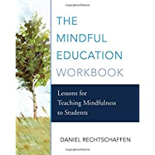 The Mindful Education Workbook Lessons for Teaching Mindfulness to Students: Lessons for Teaching Mindfulness to Students