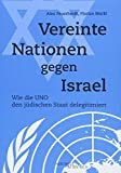 Produkt-Bild: Vereinte Nationen gegen Israel: Wie die UNO den jüdischen Staat delegitimiert