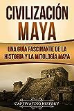Civilización Maya: Una Guía Fascinante de la Historia y la Mitología Maya (Libro en Español/Maya Civilization Spanish Book Version)