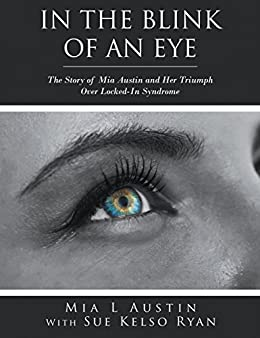 In the Blink of an Eye: The Story of Mia Austin and Her Triumph over Locked-In Syndrome by [Austin, Mia L]