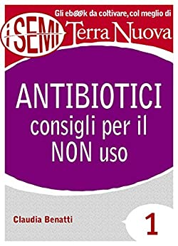 Antibiotici: consigli per il NON uso: 1 (I Semi di Terra Nuova) di [Benatti, Claudia]