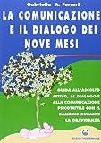 La comunicazione e il dialogo dei nove mesi. Guida all'ascolto attivo, al dialogo e alla comunicazione psicotattile con il bambino durante la gravidanza