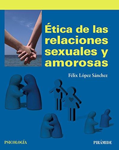 Ética de las relaciones sexuales y amorosas (Psicología) por Félix López Sánchez