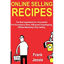 Online Selling Recipes: The Best Ingredients for a Successful First Ecommerce Store. AliExpress Dropshipping, Affiliate Marketing & Etsy Selling. (English Edition)