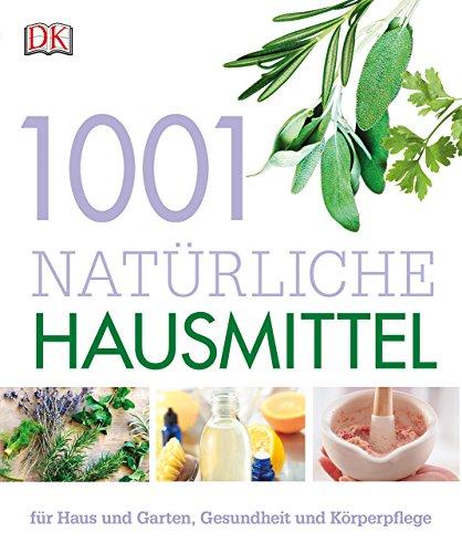 1001 natürliche Hausmittel - Für Haus und Garten, Gesundheit und Körperpflege