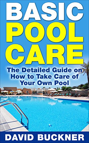 Basic Pool Care: The Detailed Guide on How to Take Care of Your Own Pool (Pool Care, Pools) (English Edition)