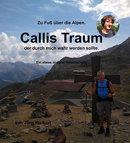 Zu Fuß über die Alpen  -  Callis Traum, der durch mich wahr werden sollte: Ein etwas anderer Reisebericht
