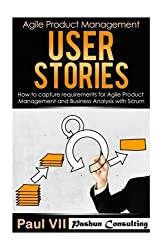 Agile Product Management: User Stories: How to Capture Requirements for Agile Product Management and Business Analysis with Scrum (scrum, scrum master, agile development, agile software development) by Paul Vii (2016-07-10)