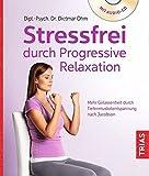 Stressfrei durch Progressive Relaxation: Mehr Gelassenheit durch Tiefenmuskelentspannung nach Jacobson -