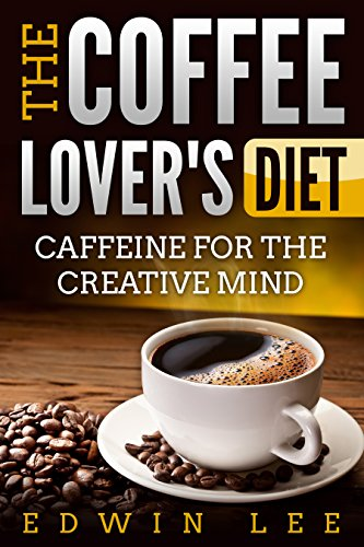 The Coffee Lover's Diet: Caffeine for the Creative Mind, Ultimate Guide to Coffee: Grab a Cup of Coffee (Coffee benefits, Recipes & Facts Book 1) (English Edition)