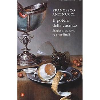 Il Potere Della Cucina. Storie Di Cuochi, Re E Cardinali