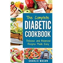 THE COMPLETE DIABETIC COOKBOOK: Delicious and Balanced Recipes Made Easy: Diabetes Diet Book Plan Meal Planner Breakfast Lunch Dinner Desserts Snacks ... cookbooks and meal plans diabetic cookbooks)