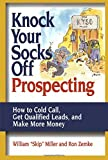 Knock Your Socks Off Prospecting: How to Cold Call, Get Qualified Leads, and Make More Money (Knock Your Socks Off Series)