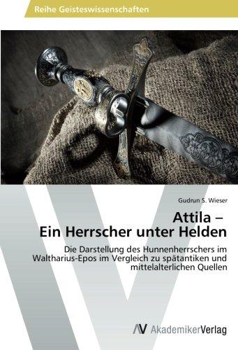 Attila – Ein Herrscher unter Helden: Die Darstellung des Hunnenherrschers im Waltharius-Epos im Vergleich zu spätantiken und mittelalterlichen Quellen