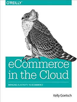 eCommerce in the Cloud: Bringing Elasticity to eCommerce by [Goetsch, Kelly]