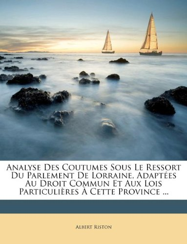 Analyse Des Coutumes Sous Le Ressort Du Parlement De Lorraine, Adaptées Au Droit Commun Et Aux Lois Particulières À Cette Province