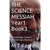 THE SCIENCE MESSIAH Year1 Book3: Knowledge Seeker Workshops Book 3 (Year 1: The Knowledge Seeker Workshops) (English Edition)