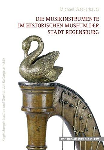 Die Musikinstrumente im Historischen Museum der Stadt Regensburg (Regensburger Studien und Quellen zur Kulturgeschichte, Band 18)