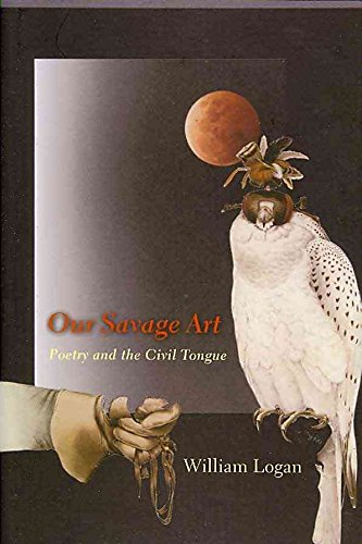[Our Savage Art: Poetry and the Civil Tongue] (By: William Logan) [published: April, 2009]