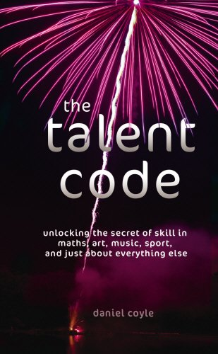 The Talent Code: Unlocking the Secret of Skill in Maths, Art, Music, Sport, and Just about Everything Else: Unlocking the Secret of Skill in Sports, Art, Music, Maths and Just About Everything Else