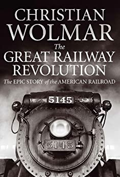 The Great Railway Revolution: The Epic Story of the American Railroad by [Wolmar, Christian]
