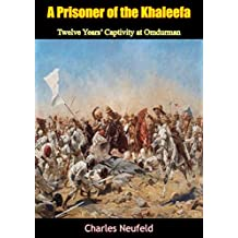 A Prisoner of the Khaleefa: Twelve Years' Captivity at Omdurman [Illustrated Edition] (English Edition)